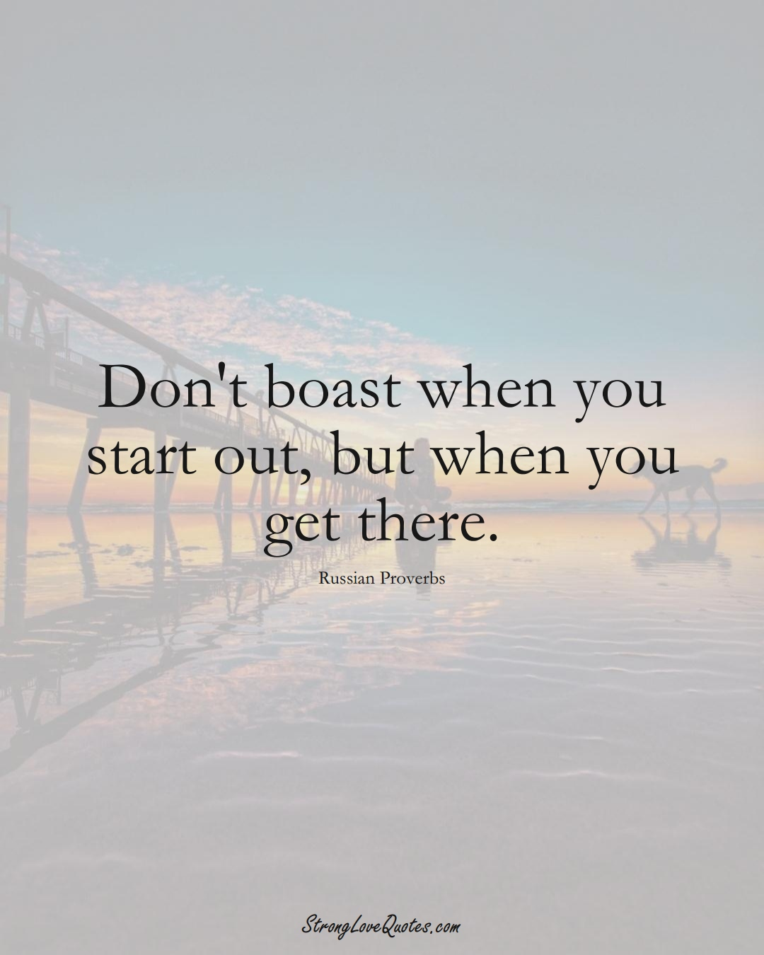 Don't boast when you start out, but when you get there. (Russian Sayings);  #AsianSayings