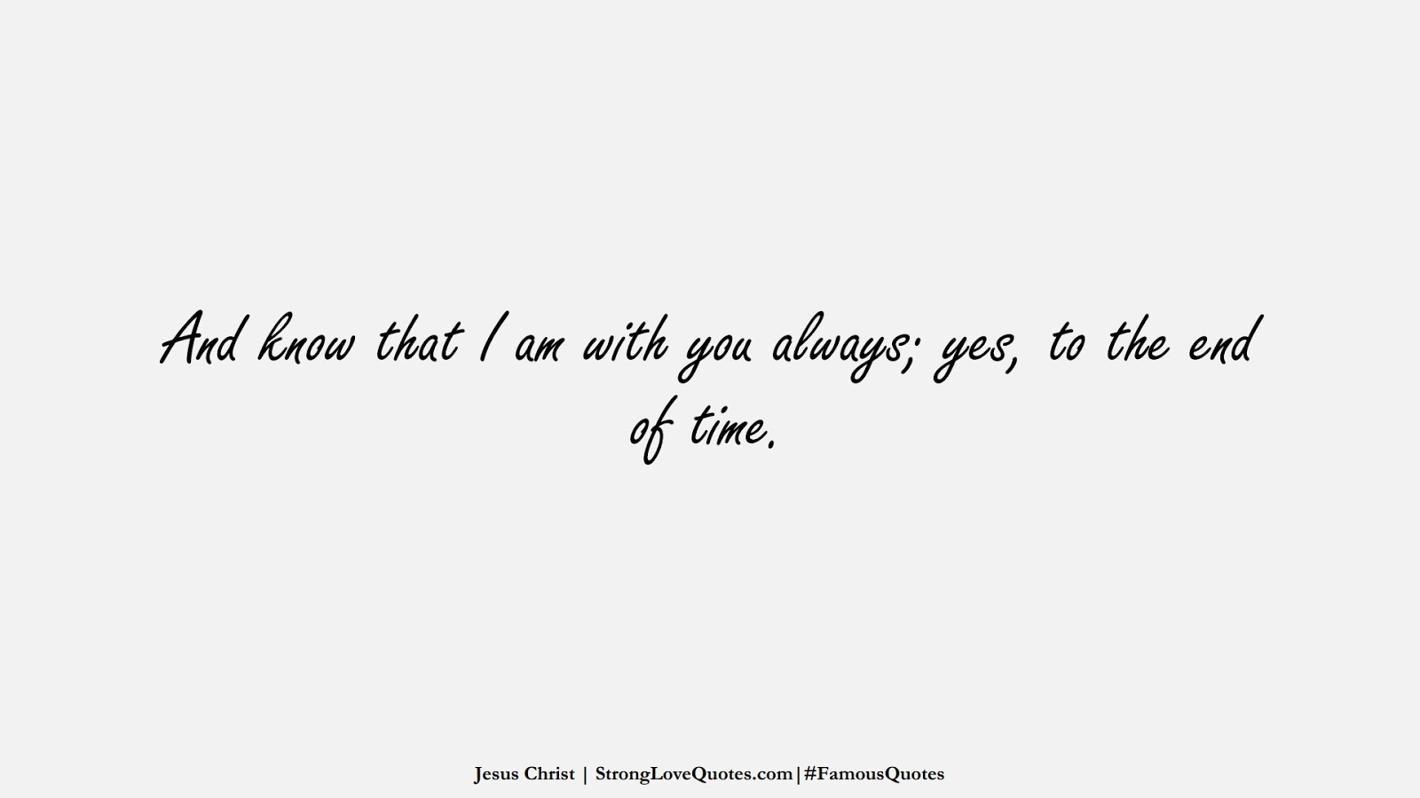 And know that I am with you always; yes, to the end of time. (Jesus Christ);  #FamousQuotes