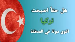 هل حقا اصبحت تركيا اقوى دولة في المنطقة وبدأت في بسط نفوذها
