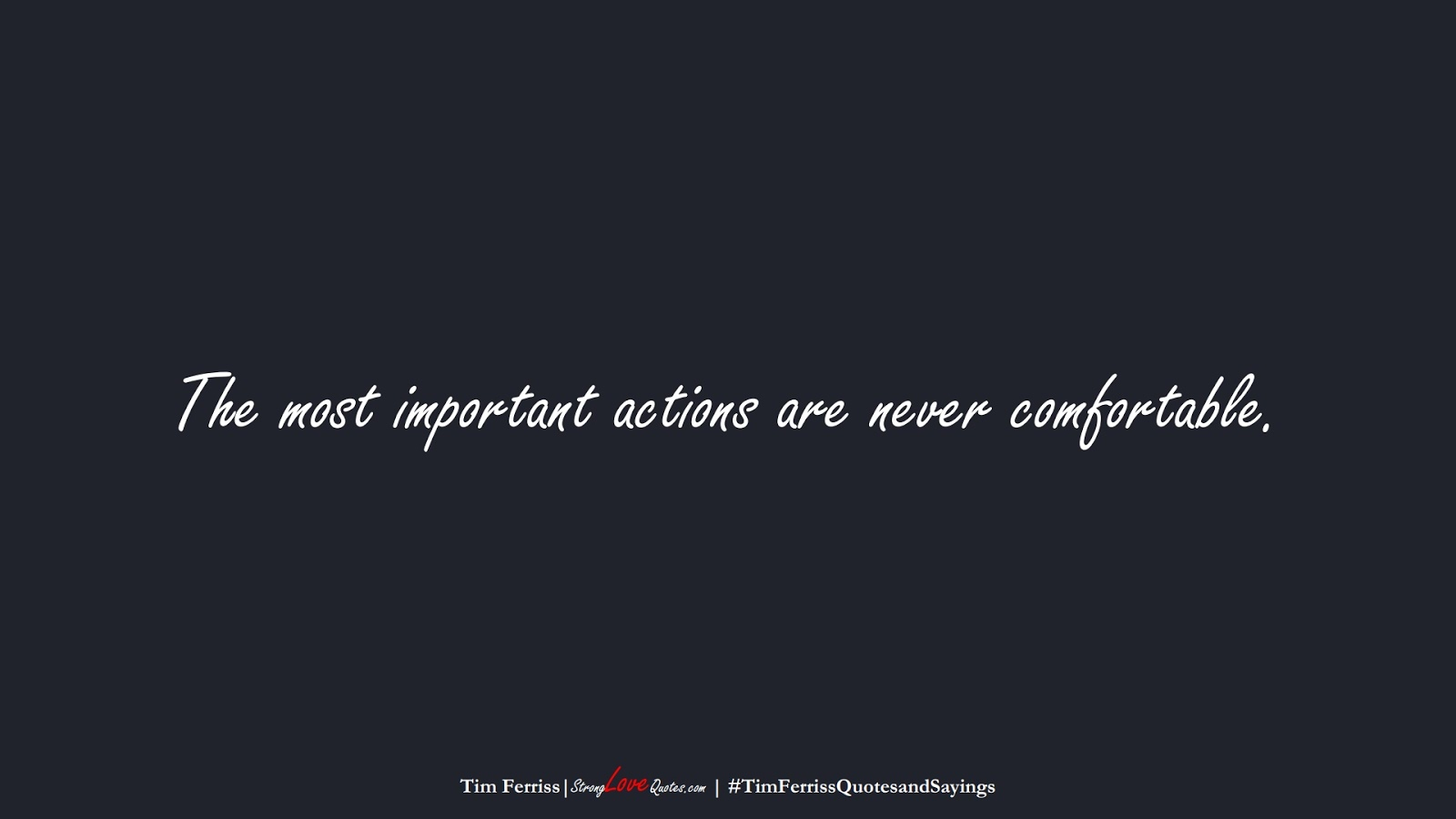 The most important actions are never comfortable. (Tim Ferriss);  #TimFerrissQuotesandSayings