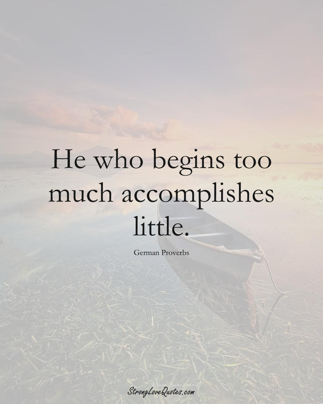 He who begins too much accomplishes little. (German Sayings);  #EuropeanSayings