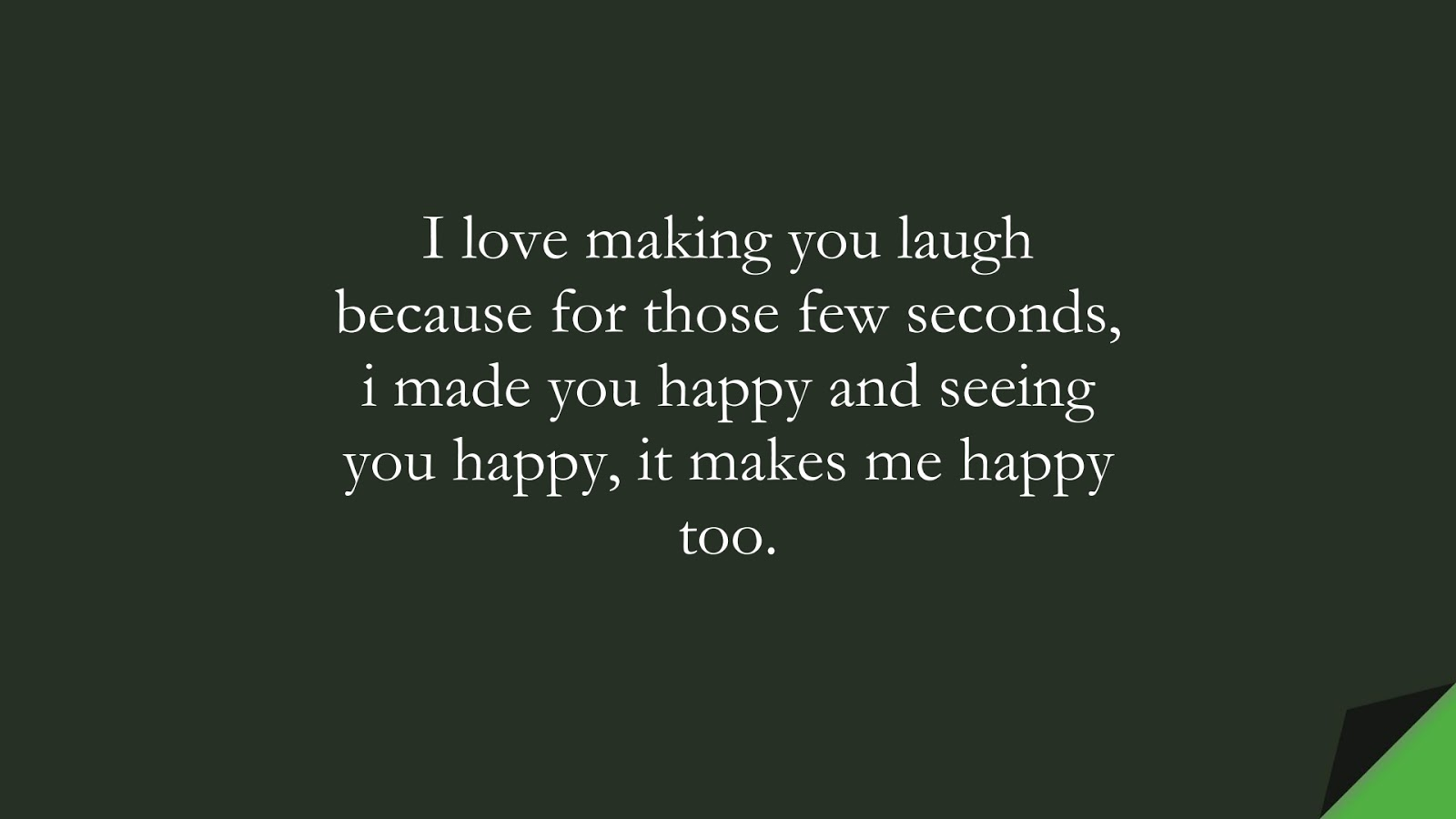 I love making you laugh because for those few seconds, i made you happy and seeing you happy, it makes me happy too.FALSE