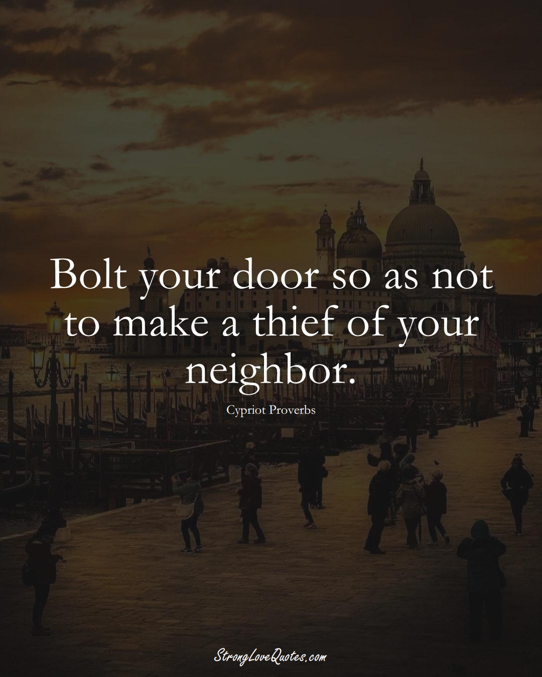 Bolt your door so as not to make a thief of your neighbor. (Cypriot Sayings);  #MiddleEasternSayings