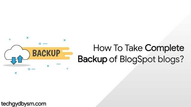 How To Take Complete Backup of Blogspot Blogs?