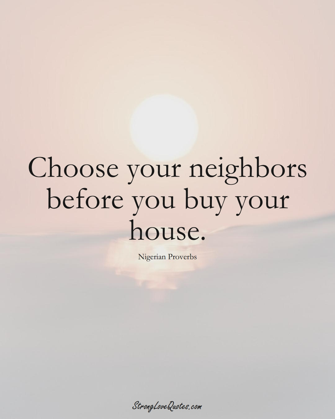 Choose your neighbors before you buy your house. (Nigerian Sayings);  #AfricanSayings