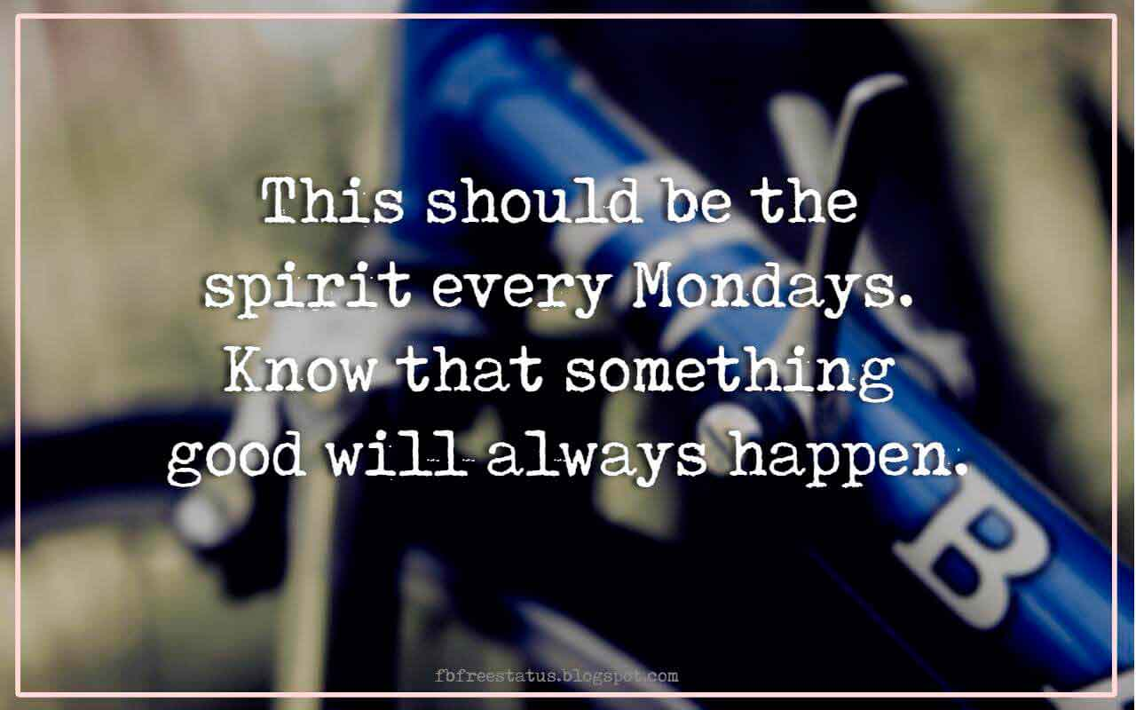 This should be the spirit every Mondays. Know that something good will always happen.