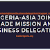 NIGERIA-ASIA JOINT TRADE MISSION AND BUSINESS DELEGATION