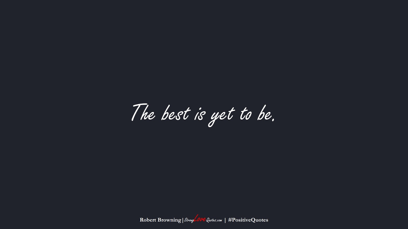 The best is yet to be. (Robert Browning);  #PositiveQuotes