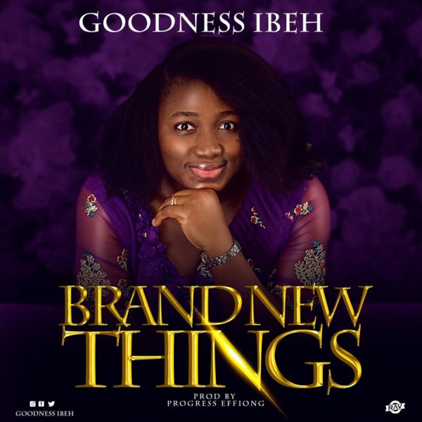 [Download Music] Goodness Ibeh – Brand New Things