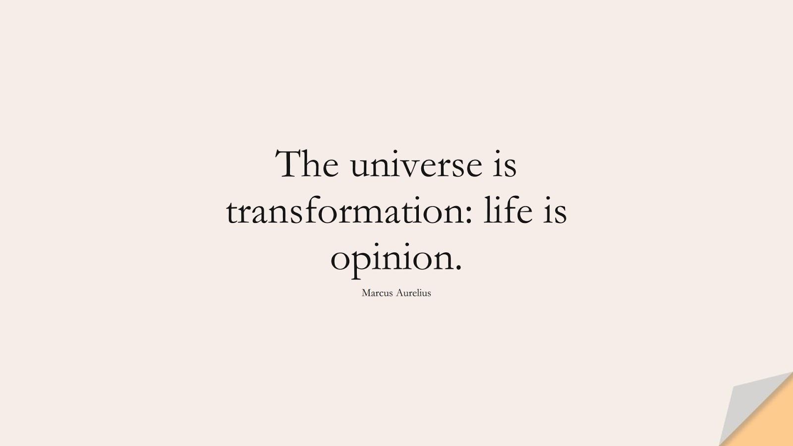The universe is transformation: life is opinion. (Marcus Aurelius);  #MarcusAureliusQuotes