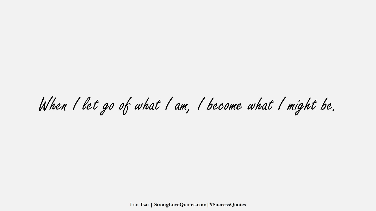 When I let go of what I am, I become what I might be. (Lao Tzu);  #SuccessQuotes