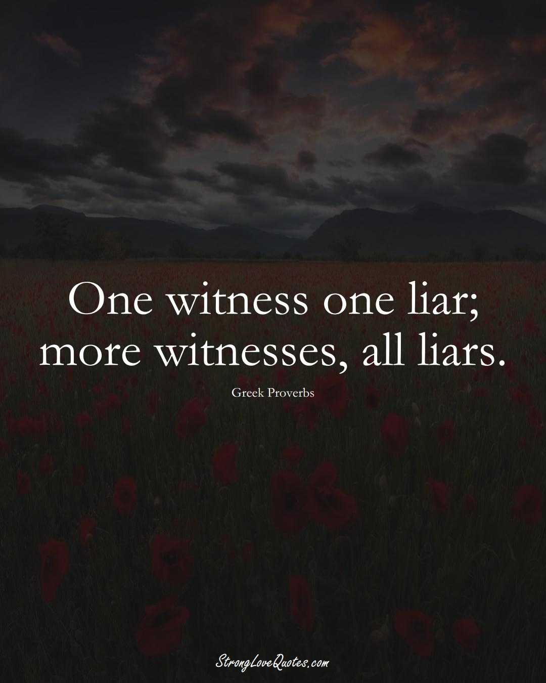 One witness one liar; more witnesses, all liars. (Greek Sayings);  #EuropeanSayings