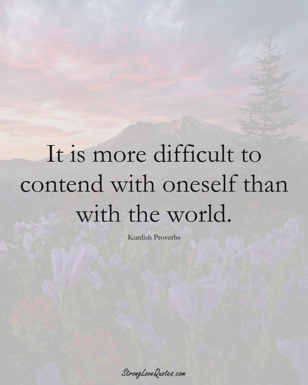 It is more difficult to contend with oneself than with the world. (Kurdish Sayings);  #aVarietyofCulturesSayings