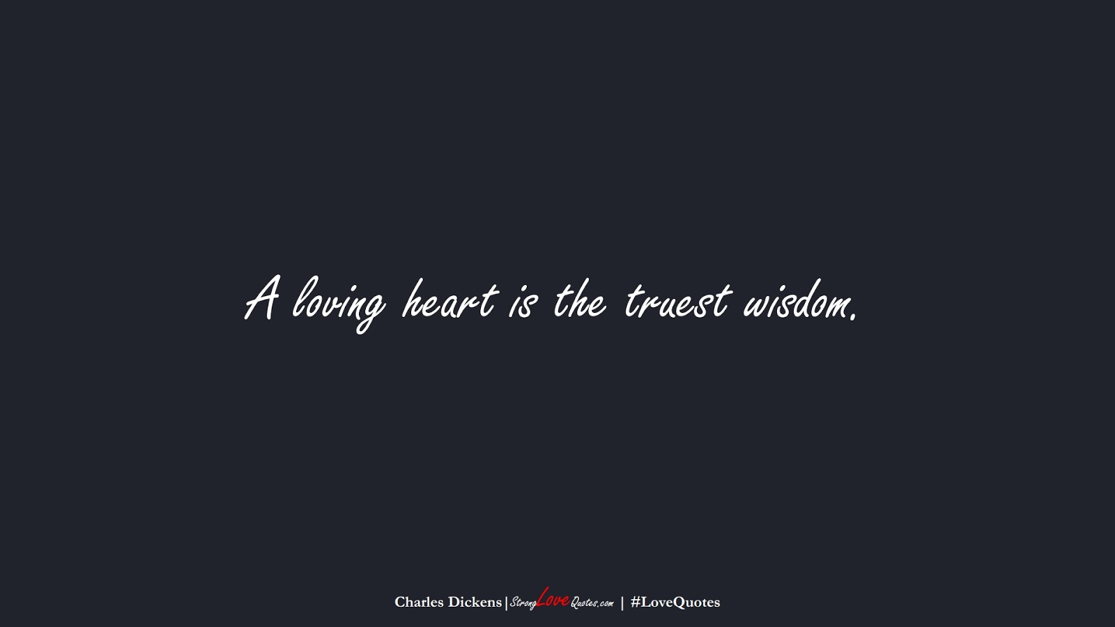 A loving heart is the truest wisdom. (Charles Dickens);  #LoveQuotes