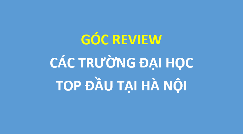 Review nhẹ các trường đại học top đầu tại Hà Nội