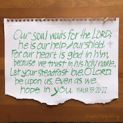 Our soul waits for the Lord; he is our help and our shield. For our heart is glad in him, because we trust in his holy name. Let your steadfast love, O Lord, be upon us, even as we hope in you. Psalm 33:20-22
