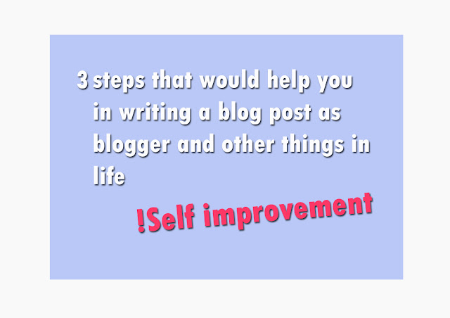 3 steps that would help you in writing a blog post as blogger and other things in life