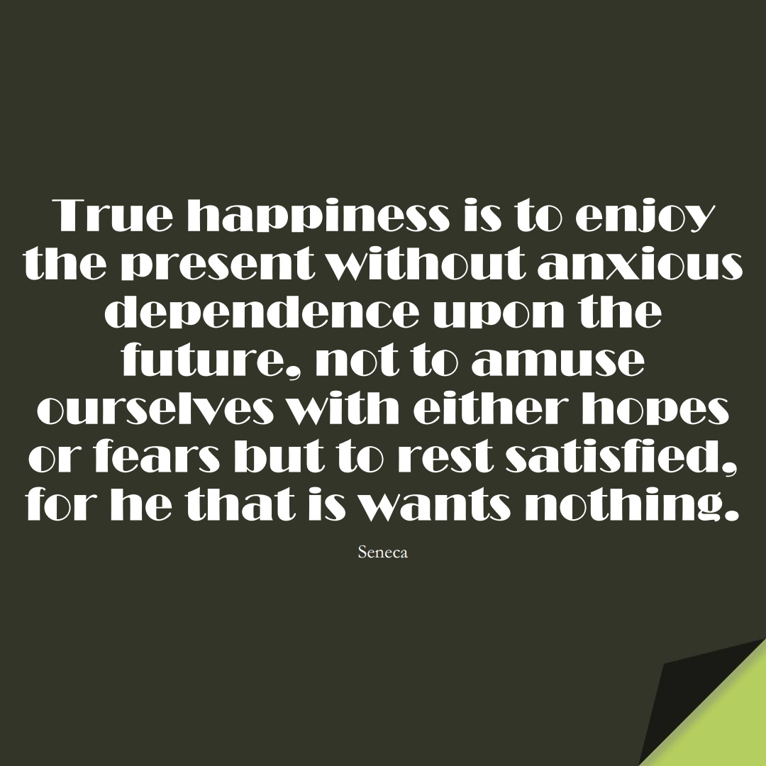 True happiness is to enjoy the present without anxious dependence upon the future, not to amuse ourselves with either hopes or fears but to rest satisfied, for he that is wants nothing. (Seneca);  #FearQuotes