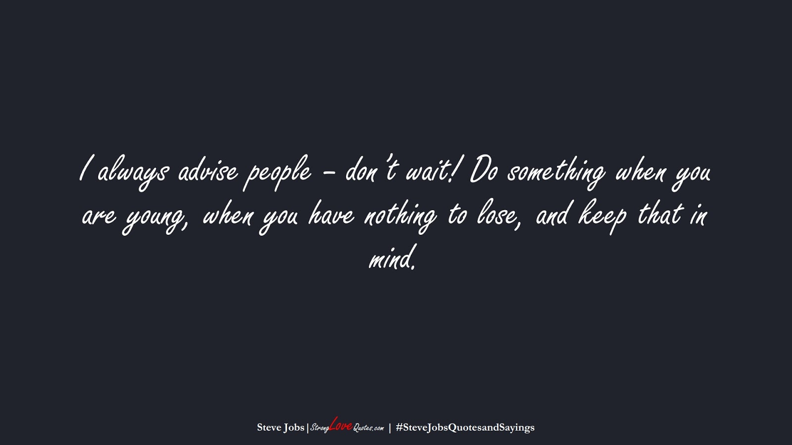 I always advise people – don't wait! Do something when you are young, when you have nothing to lose, and keep that in mind. (Steve Jobs);  #SteveJobsQuotesandSayings