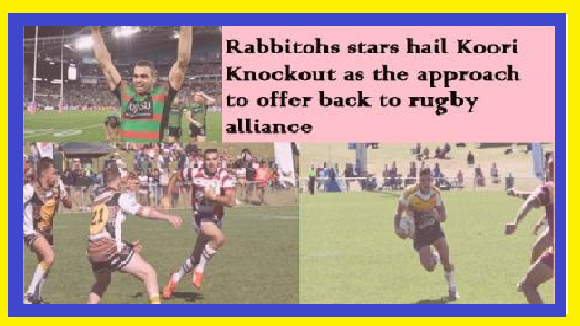 Rabbitohs stars hail Koori Knockout as the approach to offer back to rugby alliance