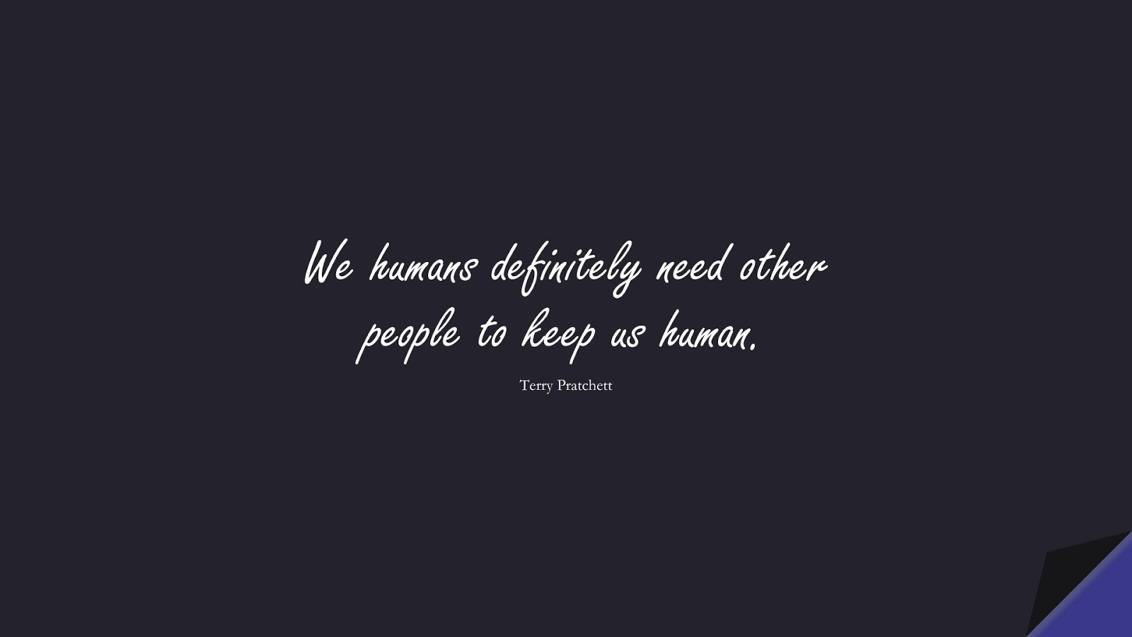 We humans definitely need other people to keep us human. (Terry Pratchett);  #RelationshipQuotes