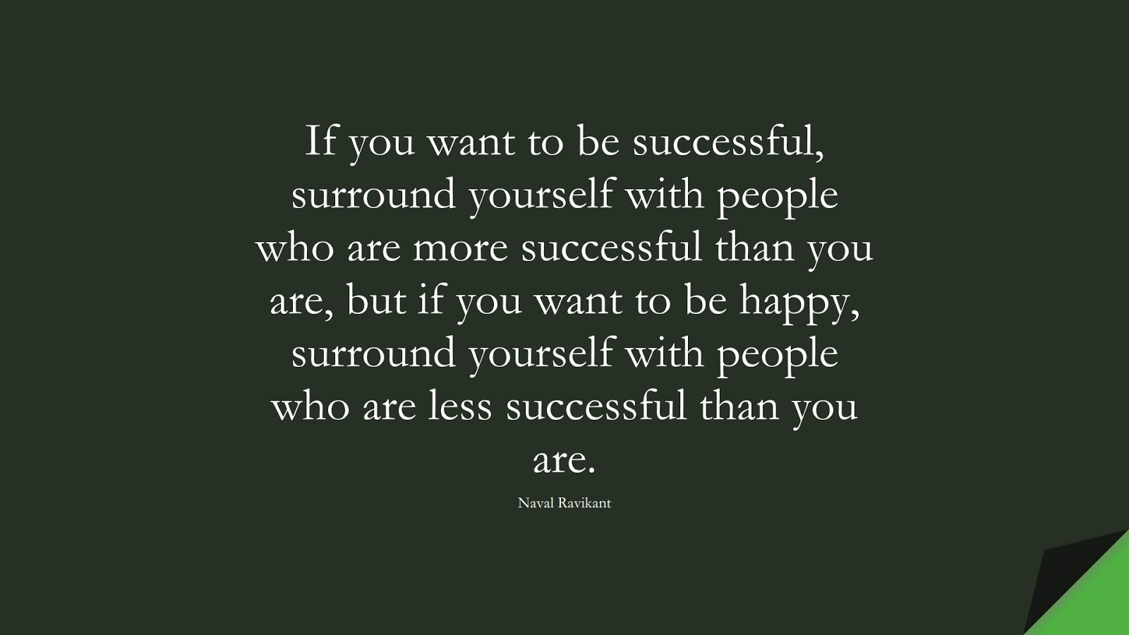 If you want to be successful, surround yourself with people who are more successful than you are, but if you want to be happy, surround yourself with people who are less successful than you are. (Naval Ravikant);  #SuccessQuotes