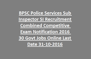 BPSC Police Services Police Sub Inspector SI Recruitment Combined Competitive Exam Notification 2016 30 Govt Jobs Online Last Date 31-10-2016