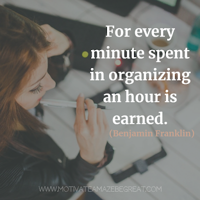 "Super Motivational Quotes: ""For every minute spent in organizing an hour is earned."" - Benjamin Franklin"
