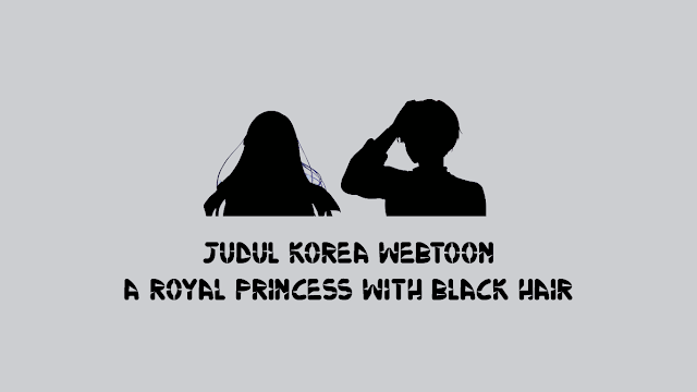 Judul Korea Webtoon A Royal Princess with Black Hair