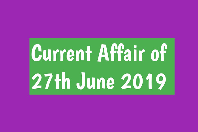 Current Affairs - 2019 - Current Affairs today 27the June 2019
