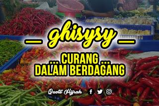 Ghisysy adalah curang dalam berdagang, cara berdagang yang diajarkan Rasulullah salah satunya adalah tidak curang dalam mengurangi timbangan.