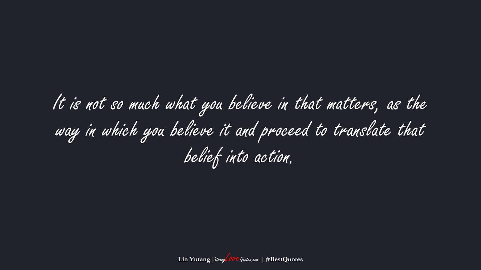 It is not so much what you believe in that matters, as the way in which you believe it and proceed to translate that belief into action. (Lin Yutang);  #BestQuotes