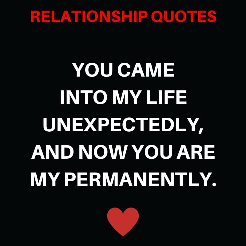 You Came into My Life Unexpectedly, And now you are my Permanently.