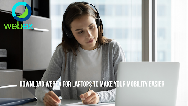 Download Webex for Laptops to Make Your Mobility Easier