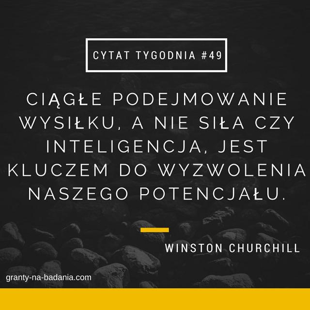 Ciągłe podejmowanie wysiłku, a nie siła czy inteligencja, jest kluczem do wyzwolenia naszego potencjału. - Winston Churchill