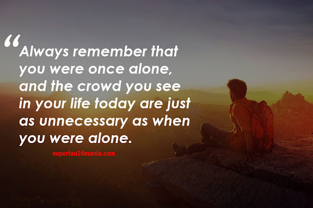 Always remember that you were once alone, and the crowd you see in your life today are just as unnecessary as when you were alone.