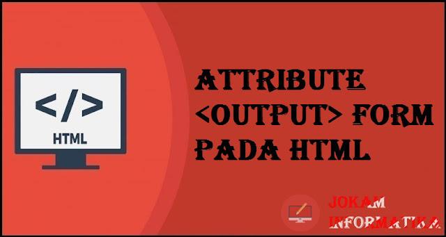 Tagging output Form Attribute Pada Bahasa Pemrograman HTML - JOKAM INFORMATIKA