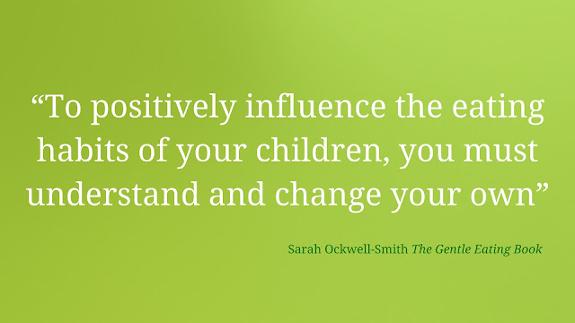 "Quote by Sarah-Ockwell-Smith The Gentle Eating Book ""To positively influence the eating habits of your children, you must understand and change your own"""