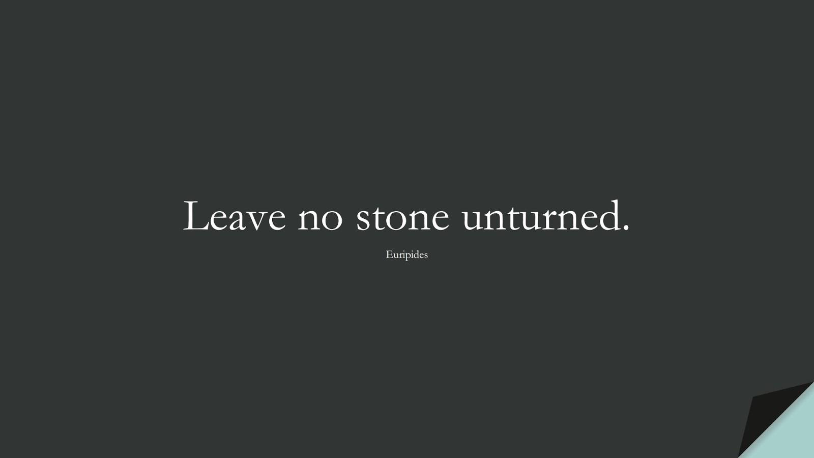 Leave no stone unturned. (Euripides);  #ShortQuotes