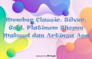 Member Classic, Silver, Gold, Platinum Shopee Maksud dan Artinya Apa