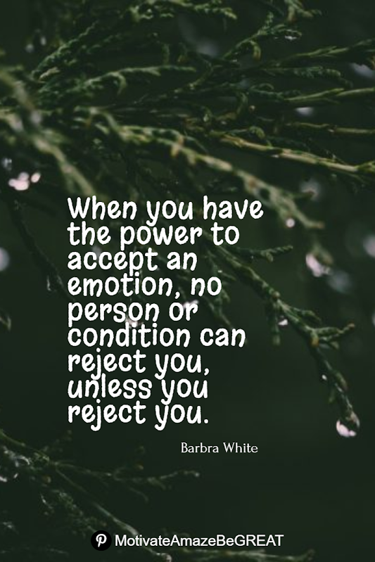 "Inspirational Quotes About Life And Struggles: ""When you have the power to accept an emotion, no person or condition can reject you, unless you reject you."" - Barbra White"