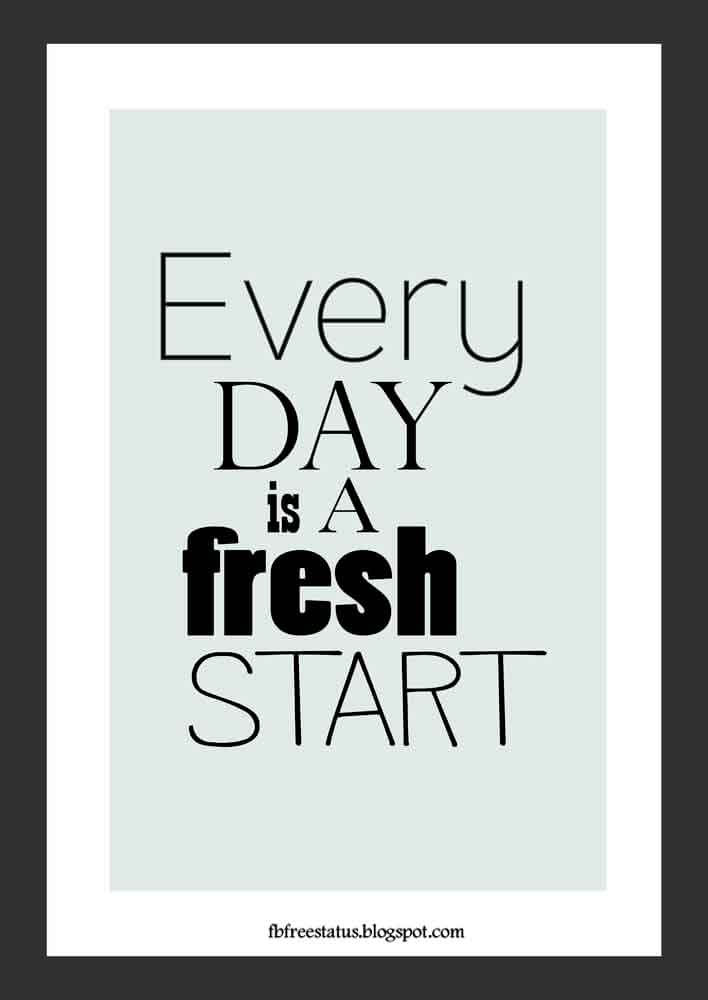 Every day is fresh start. Good Morning.