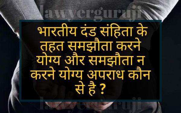 भारतीय दंड संहिता के तहत समझौता करने योग्य और समझौता न करने योग्य अपराध कौन से है compoundable offence and non compoundable offence under indian penal code