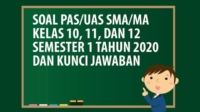 Kumpulan Soal UAS/PAS SMA/MA Kelas 10, 11 & 12 Semester 1 K13 Tahun 2020