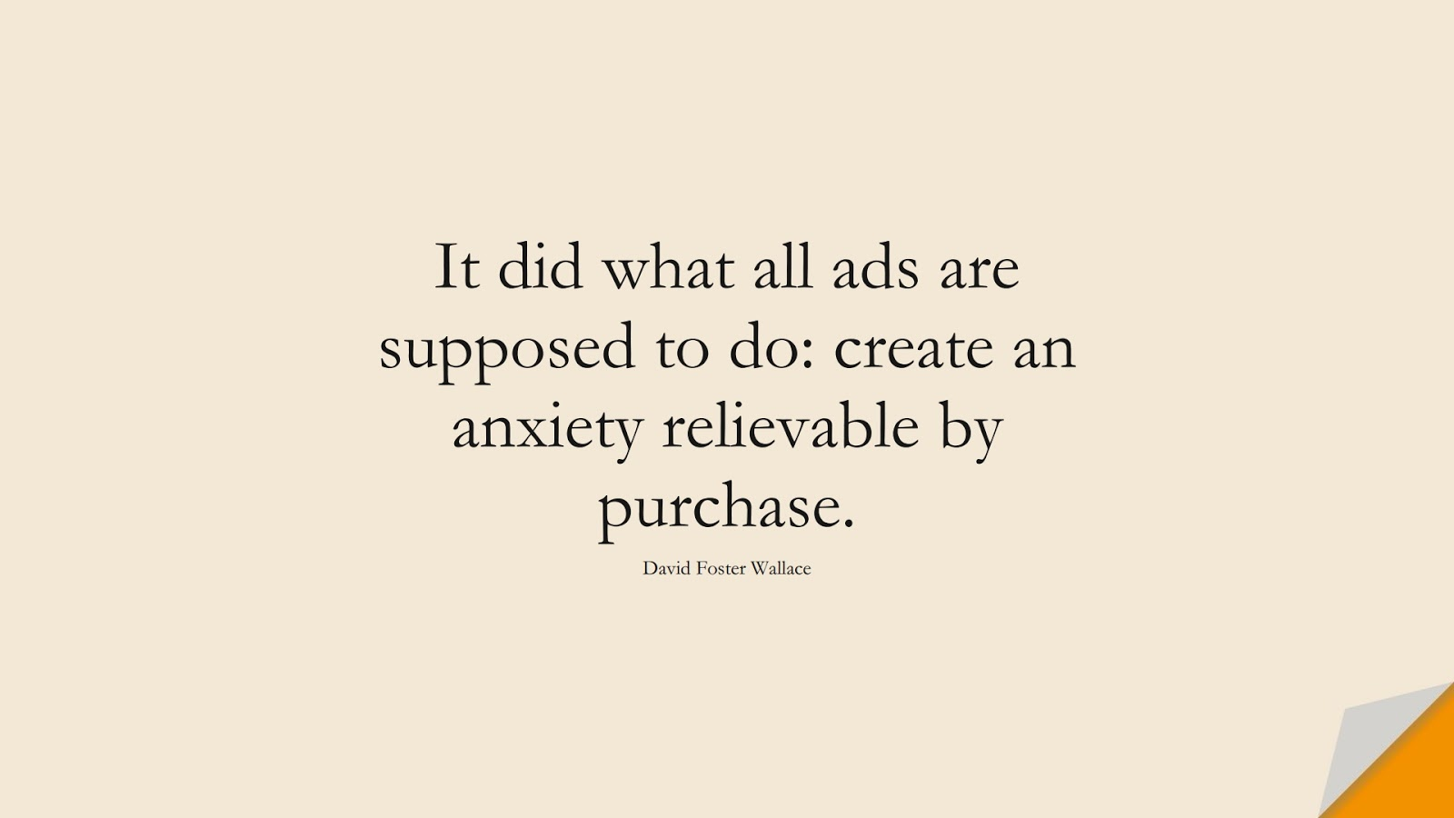 It did what all ads are supposed to do: create an anxiety relievable by purchase. (David Foster Wallace);  #AnxietyQuotes