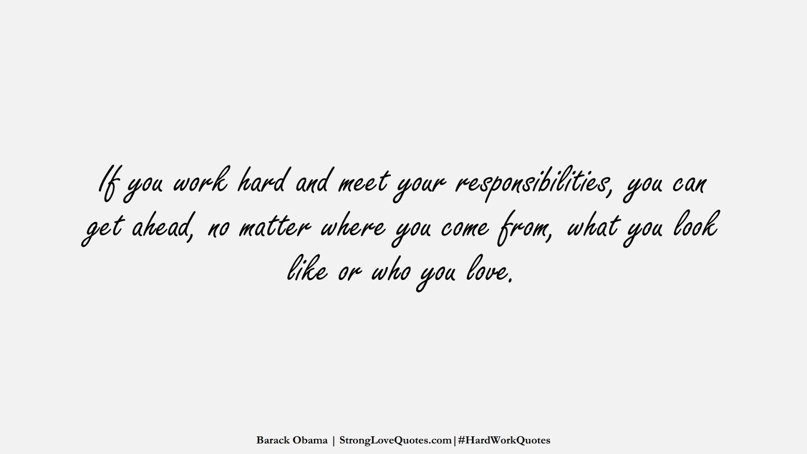 If you work hard and meet your responsibilities, you can get ahead, no matter where you come from, what you look like or who you love. (Barack Obama);  #HardWorkQuotes