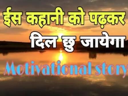 इस कहनी को पढकर दिल को छू जाये गा , motivational story in hindi