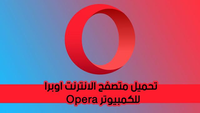 تحميل متصفح الانترنت اوبرا 2020 Opera للكمبيوتر