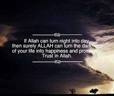If Allah can turn night into day, then surely ALLAH can turn the darkness of your life into happiness and prosperity. Trust in Allah.