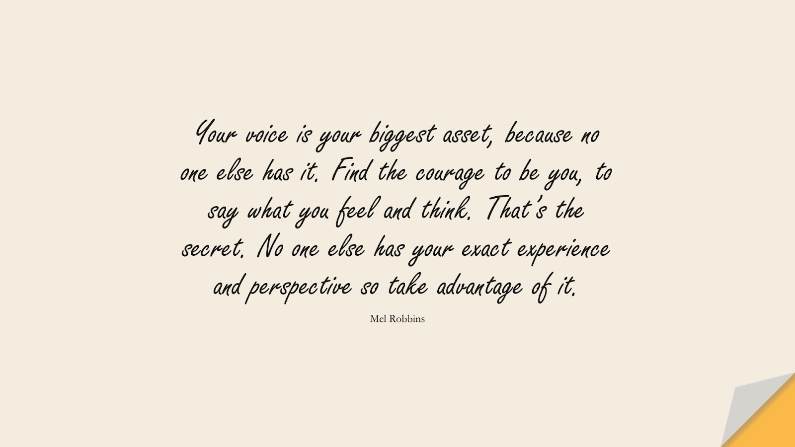 Your voice is your biggest asset, because no one else has it. Find the courage to be you, to say what you feel and think. That's the secret. No one else has your exact experience and perspective so take advantage of it. (Mel Robbins);  #EncouragingQuotes